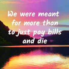 We were meant for more than to just pay bills and die