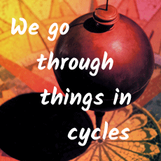 We go through things in cycles