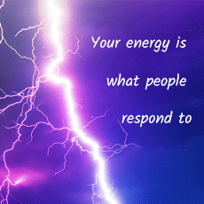 Your energy is what people respond to